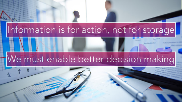 Information is for action, not storage. We musg enable better decision making.